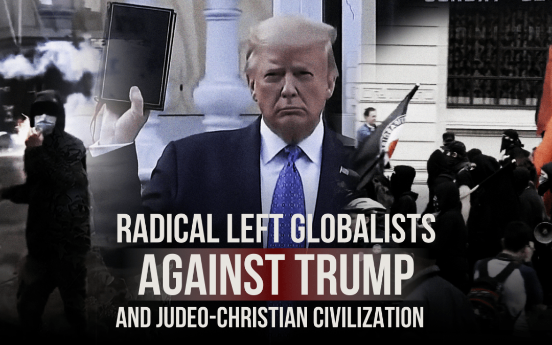 Radical left globalists against Trump and Judeo-Christian civilization